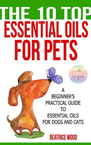 Essential Oils for Pets (The 10 Top): A Beginner's Practical Guide to Essential Oils for Dogs and Cats (Essential oils for pets, essential oils for dogs and cats, natural remedies