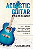 Acoustic Guitar for Beginners: The Ultimate Beginner's Guide to Learn the Realms of Acoustic Guitar from A-Z (English Edition)
