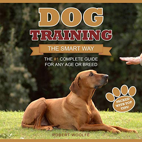 Dog Training: The Smart Way: The #1 Complete Guide for Any Age or Breed Audiobook By Robert Woolfe cover art