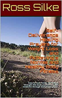 Self-Deliverance Healing Prayers for Weight Loss and Achieving a Normal and Healthy Body Fitness: Easy to read, recite, and follow through; this book provides ... a quick medicine through God-prayer power by [Ross Silke]