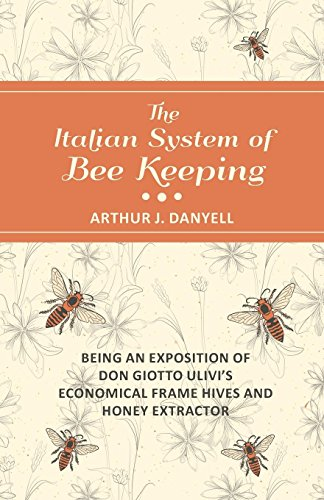 The Italian System of Bee Keeping - Being an Exposition of Don Giotto Ulivi's Economical Frame Hives and Honey Extractor (English Edition)