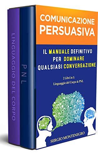 Comunicazione Persuasiva: Il Manuale Definitivo per Dominare qualsiasi Conversazione - 2 libri in 1 (Linguaggio del corpo & PNL)