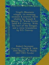 Virgil's Messianic eclogue, its meaning, occasion & sources; three studies by Joseph B. Mayor, W. Warde Fowler [and] R.S. Conway. With the text of the Eclogue, and a verse translation by R.S. Conway