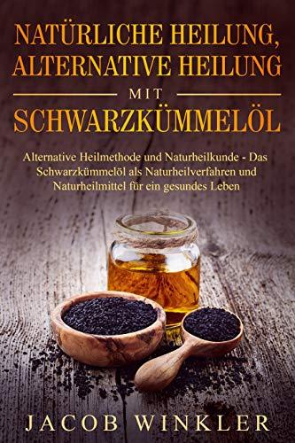 Natürliche Heilung, alternative Heilung mit Schwarzkümmelöl: Alternative Heilmethode und Naturheilkunde – Das Schwarzkümmelöl als Naturheilverfahren und Naturheilmittel für ein gesundes Leben