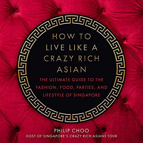 How to Live Like a Crazy Rich Asian: The Ultimate Guide to the Fashion, Food, Parties, and Lifestyle of Singapore