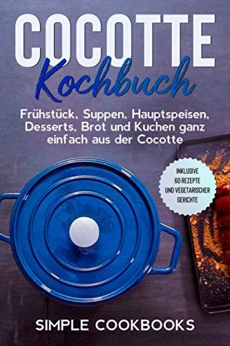 Cocotte Kochbuch: Frühstück, Suppen, Hauptspeisen, Desserts, Brot und Kuchen ganz einfach aus der Cocotte - Inklusive 60 Rezepte und vegetarischer Gerichte