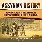 Assyrian History: A Captivating Guide to the Assyrians and Their Powerful Empire in Ancient Mesopotamia - Captivating History