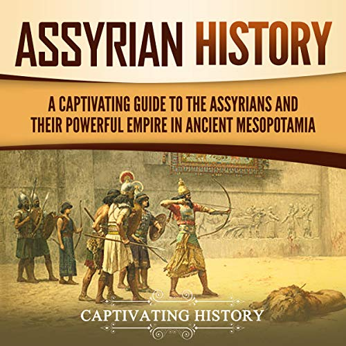 Assyrian History: A Captivating Guide to the Assyrians and Their Powerful Empire in Ancient Mesopotamia audiobook cover art