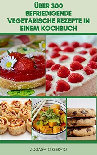 Über 300 Befriedigende Vegetarische Rezepte In Einem Kochbuch : Vegane Rezepte Und Glutenfreie Rezepte - Salate, Einfache Mittagessen, Abendessen, Gemüse, Suppe, Eintopf, Kuchen, Brot, Marmelade