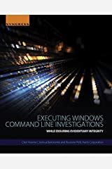 Executing Windows Command Line Investigations: While Ensuring Evidentiary Integrity Kindle Edition