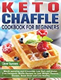 Keto Chaffle Cookbook for Beginners: Mouth-watering and Irresistible Low Carb and Gluten Free Ketogenic Waffle Recipes to Lose Weight, Reverse Disease, Boost Brain and Live Healthy