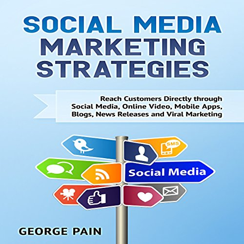 Social Media Marketing: Reach Customers Directly Through Social Media, Online Video, Mobile Apps, Blogs, News Releases and Viral Marketing