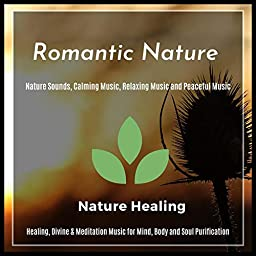 Romantic Nature - Healing, Divine & Meditation Music For Mind, Body