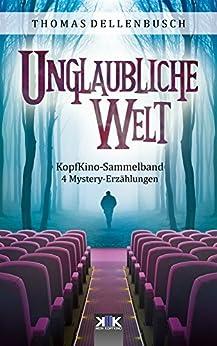 Unglaubliche Welt: 4 Mystery-Erzählungen (KopfKino in Spielfilmlänge Sammelband 1) (German Edition) by [Thomas Dellenbusch, Michael Meisheit]