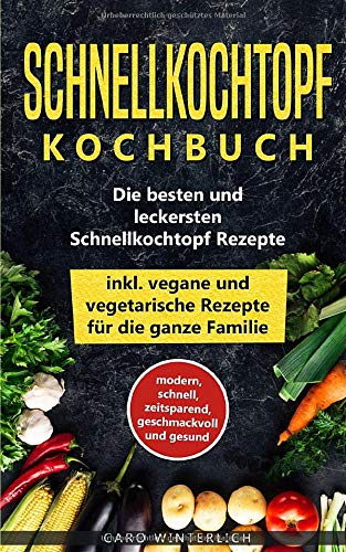 Schnellkochtopf Kochbuch - Die besten und leckersten Schnellkochtopf Rezepte inkl....