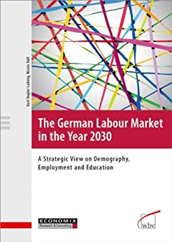 The German Labour Market in the Year 2030: A Strategic View on Demography, Employment and Education by [Kurt Vogler-Ludwig, Nicola Düll]