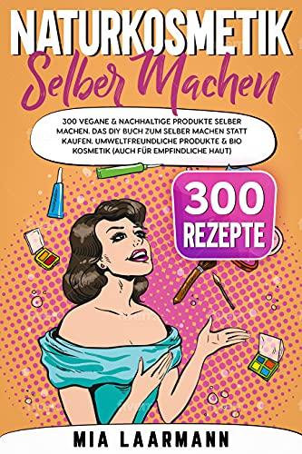 Naturkosmetik selber machen: 300 vegane & nachhaltige Produkte selber machen. Das DIY Buch zum selber machen statt kaufen. Umweltfreundliche Produkte & Bio Kosmetik (auch für...