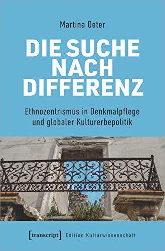 Die Suche nach Differenz: Denkmalpflege im Spannungsfeld globaler Kulturerbepolitik: Ethnozentrismus in Denkmalpflege und globaler Kulturerbepolitik (Edition Kulturwissenschaft, Bd. 254)