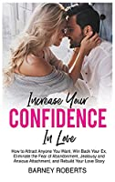 Increase Your Confidence in Love: How to Attract Anyone You Want, Win Back Your Ex, Eliminate the Fear of Abandonment, Jealousy and Anxious Attachment, and Rebuild Your Love Story