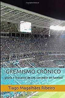 Gremismo Crônico: glória e fracasso de um torcedor de futebol (Portuguese Edition)