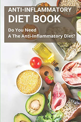 Anti-inflammatory Diet Book: Do You Need A The Anti-Inflammatory Diet?: Anti Inflammatory Foods List