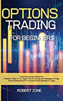 Options Trading for Beginners: Crash Day Course to Become a Profitable Trader In Your Spare Time for a Living with Strategies to Trade Penny Stocks, Bond, ETF, Futures And Forex Markets in 7 Days