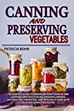 Canning and Preserving Vegetables: The Complete Guide to Preserving Everything in Jars, Canning Tomatoes, Pickling, Pressure Canning, Dehydrating, Fermenting, and Freezing with Easy Homestead Recipes