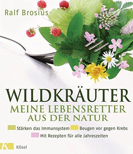 Wildkräuter - meine Lebensretter aus der Natur: Stärken das Immunsystem - Beugen vor gegen Krebs - Mit Rezepten für alle Jahreszeiten