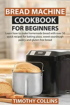Bread Machine Cookbook for Beginners: Learn how to make homemade bread with over 50 quick recipes for baking pizza, sweet sourdough pastry and gluten free bread by [Timothy Collins]