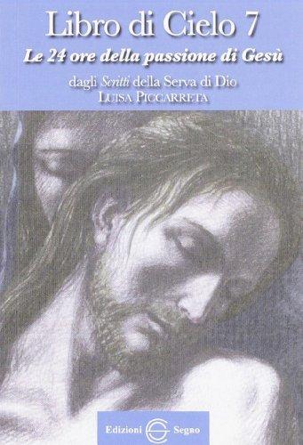 Libro di cielo 7. Le 24 ore della passione di Gesù. Dagli scritti di Luisa Picarreta
