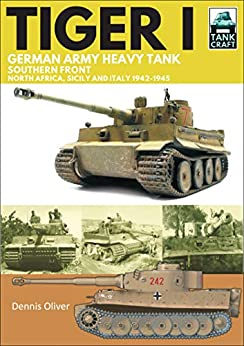 Tiger I: German Army Heavy Tank, Southern Front, North Africa, Sicily and Italy, 1942–1945 (TankCraft Book 16) by [Dennis Oliver]