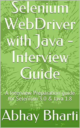 Selenium WebDriver with Java – Interview Guide: A Interview Preparation guide for Selenium 3.0 & Java 1.8