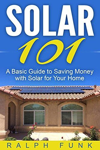 Solar 101: A Basic Guide to Saving Money with Solar for Your Home (Solar: Solar Power, Solar Energy, Solar Panels, Solar Power Systems, Saving Money Book 1)