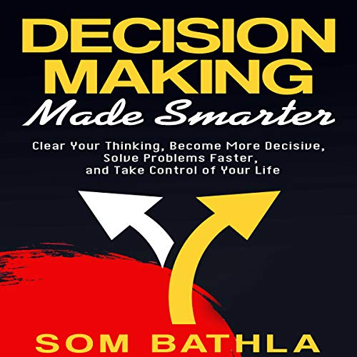 Decision Making Made Smarter     Clear Your Thinking, Become More Decisive, Solve Problems Faster, and Take Control of Your Life              By:                                                                                                                                 Som Bathla                               Narrated by:                                                                                                                                 Russell Newton                      Length: 2 hrs and 29 mins     4 ratings     Overall 3.5