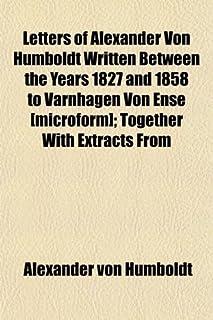 Letters of Alexander Von Humboldt Written Between the Years 1827 and 1858 to Varnhagen Von Ense [Microform]; Together with...