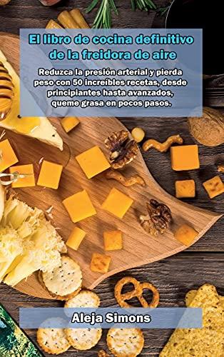 El libro de cocina definitivo de la freidora de aire: Reduzca la presión arterial y pierda peso con 50 increíbles recetas, desde principiantes hasta avanzados, queme grasa en pocos pasos