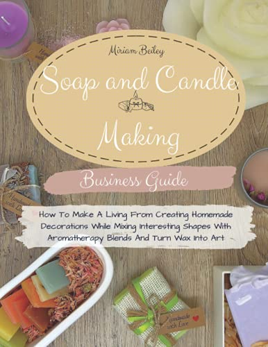 Compare Textbook Prices for Soap And Candle Making Business Guide: How To Make A Living From Creating Homemade Decorations While Mixing Interesting Shapes With Aromatherapy Blends And Turn Wax Into Art  ISBN 9798471862180 by Beiley, Miriam