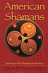 American Shamans: Journeys with Traditional Healers - Jack Montgomery