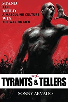 Of Tyrants & Tellers  Stand Tall Build a Masculine Culture Win the War on Men.