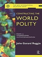Constructing the World Polity: Essays on International Institutionalisation (New International Relations)