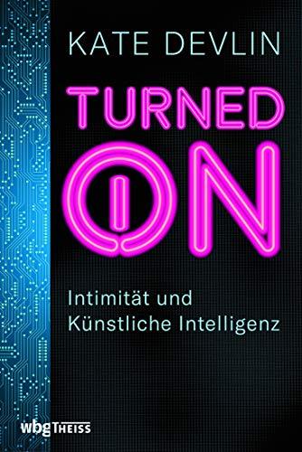 Turned on. Intimität und Künstliche Intelligenz. Wie verändern Sexroboter und -puppen menschliche Beziehungen? Mensch und Technik: Risiken, Chancen und ein Ausblick auf die Zukunft der KI