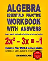 Algebra Essentials Practice Workbook With Answers: Linear & Quadratic Equations, Cross Multiplying, and Systems of Equations: Improve Your Math Fluenc (Improve Your Math Fluency)