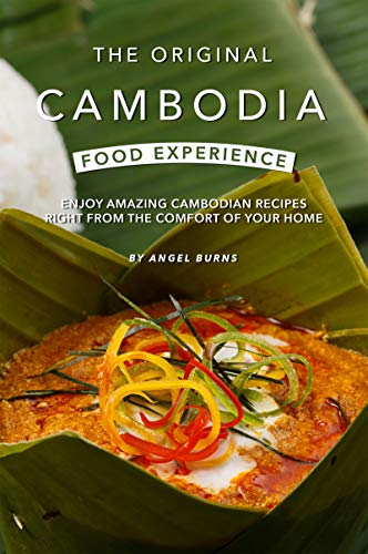 The Original Cambodia Food Experience: Enjoy Amazing Cambodian Recipes Right from The Comfort of Your Home (English Edition)