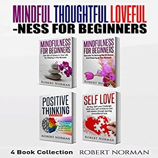 Mindfulness for Beginners, Positive Thinking, Self Love: 4 Books in 1!     Learn to Stay in the Moment, 30 Days of Positive Thoughts, 30 Days of Self Love              By:                                                                                                                                 Robert Norman                               Narrated by:                                                                                                                                 Adam Dubeau                      Length: 5 hrs and 18 mins     Not rated yet     Overall 0.0