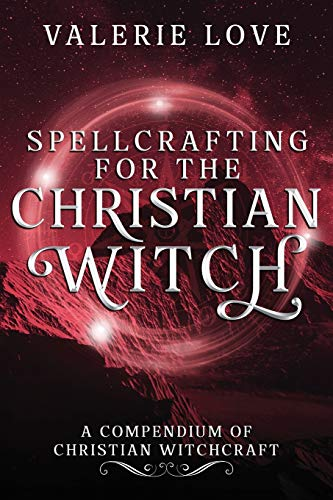 Spellcrafting for the Christian Witch: A...