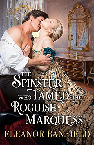 The Spinster who Tamed the Roguish Marquess: A Steamy Historical Regency Romance Novel by [Eleanor Banfield]