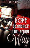 Rope Bondage The Smart Way: A Step By Step Guide To Using Rope Bondage In BDSM (English Edition)