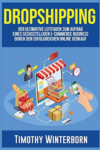 Dropshipping: Der ultimative Leitfaden zum Aufbau eines sechsstelligen E-Commerce Business durch den erfolgreichen Online Verkauf