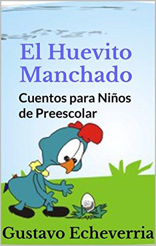 Cuentos para Niños de Preescolar - El Huevito Manchado (Cuentos Inventados, Cortos e Ilustrados con Valores Cristianos nº 8)