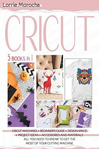 CRICUT 5 Books in 1: Cricut Machines + Beginner's guide + Design Space + Project Ideas + Accessories and Materials. All you need to know to get the most of your cutting machine